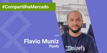 Flavio Muniz da Pipefy estreia Coluna #CompatilhaMercado